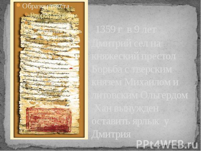 1359 г в 9 лет Дмитрий сел на княжеский престол Борьба с тверским князем Михаилом и литовским Ольгердом Хан вынужден оставить ярлык у Дмитрия