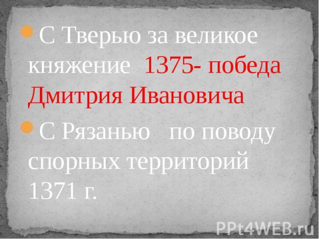 С Тверью за великое княжение 1375- победа Дмитрия Ивановича С Рязанью по поводу спорных территорий 1371 г.