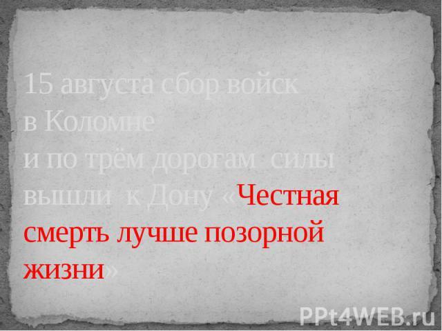 15 августа сбор войск в Коломне и по трём дорогам силы вышли к Дону «Честная смерть лучше позорной жизни»