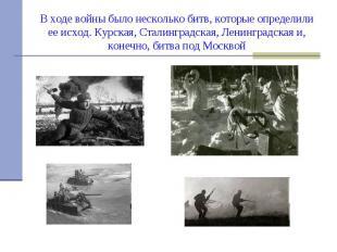В ходе войны было несколько битв, которые определили ее исход. Курская, Сталингр