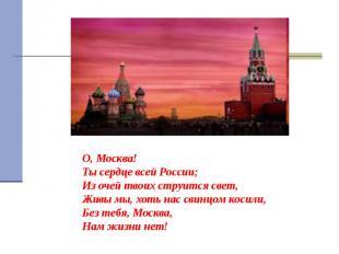 О, Москва! Ты сердце всей России; Из очей твоих струится свет, Живы мы, хоть нас