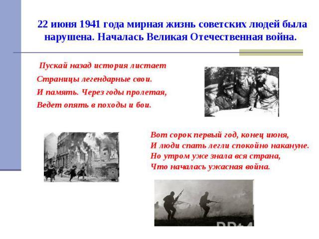 22 июня 1941 года мирная жизнь советских людей была нарушена. Началась Великая Отечественная война. Пускай назад история листает Страницы легендарные свои. И память. Через годы пролетая, Ведет опять в походы и бои.