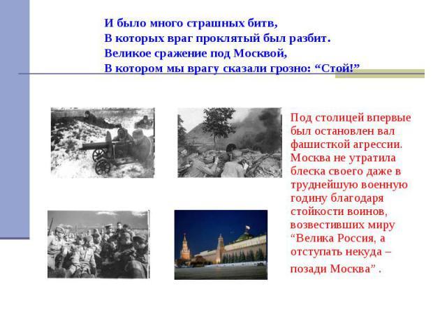 """И было много страшных битв, В которых враг проклятый был разбит. Великое сражение под Москвой, В котором мы врагу сказали грозно: """"Стой!"""" Под столицей впервые был остановлен вал фашисткой агрессии. Москва не утратила блеска своего даже в труднейшую …"""