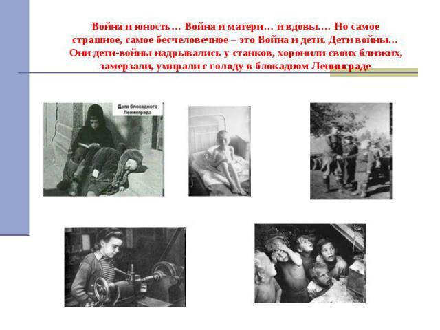 Война и юность… Война и матери… и вдовы.… Но самое страшное, самое бесчеловечное – это Война и дети. Дети войны…Они дети-войны надрывались у станков, хоронили своих близких, замерзали, умирали с голоду в блокадном Ленинграде