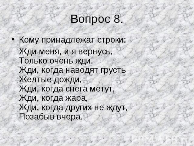 Кому принадлежат строки: Кому принадлежат строки: Жди меня, и я вернусь, Только очень жди. Жди, когда наводят грусть Желтые дожди, Жди, когда снега метут, Жди, когда жара, Жди, когда других не ждут, Позабыв вчера.