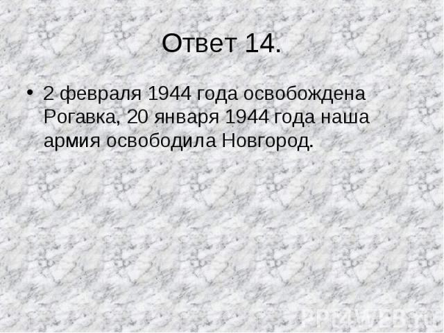 2 февраля 1944 года освобождена Рогавка, 20 января 1944 года наша армия освободила Новгород. 2 февраля 1944 года освобождена Рогавка, 20 января 1944 года наша армия освободила Новгород.