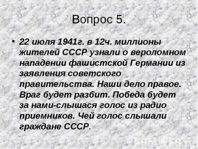 22 июля 1941г. в 12ч. миллионы жителей СССР узнали о вероломном нападении фашистской Германии из заявления советского правительства. Наши дело правое. Враг будет разбит. Победа будет за нами-слышася голос из радио приемников. Чей голос слышали гражд…