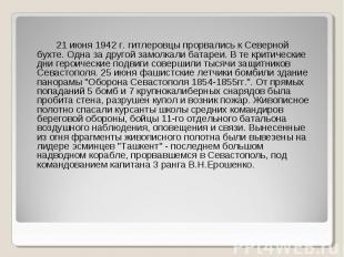 21 июня 1942 г. гитлеровцы прорвались к Северной бухте. Одна за другой замолкали
