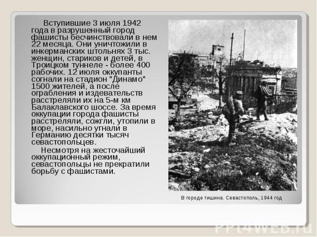 """Вступившие 3 июля 1942 года в разрушенный город фашисты бесчинствовали в нем 22 месяца. Они уничтожили в инкерманских штольнях 3 тыс. женщин, стариков и детей, в Троицком туннеле - более 400 рабочих. 12 июля оккупанты согнали на стадион """"Динамо…"""