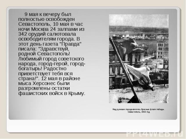 """9 мая к вечеру был полностью освобожден Севастополь, 10 мая в час ночи Москва 24 залпами из 342 орудий салютовала освободителям города. В этот день газета """"Правда"""" писала: """"Здравствуй, родной Севастополь! Любимый город советского наро…"""