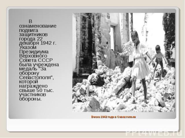 """В ознаменование подвига защитников города 22 декабря 1942 г. Указом Президиума Верховного Совета СССР была учреждена медаль """"За оборону Севастополя"""", которой награждено свыше 50 тыс. участников обороны."""