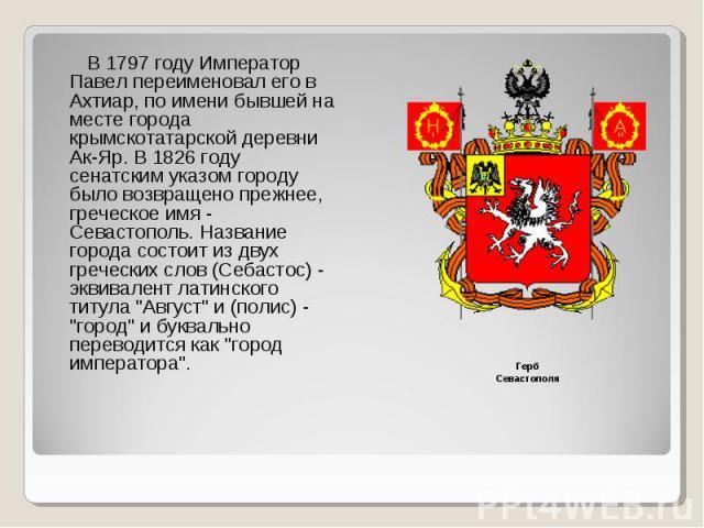 В 1797 году Император Павел переименовал его в Ахтиар, по имени бывшей на месте города крымскотатарской деревни Ак-Яр. В 1826 году сенатским указом городу было возвращено прежнее, греческое имя - Севастополь. Название города состоит из двух гречески…
