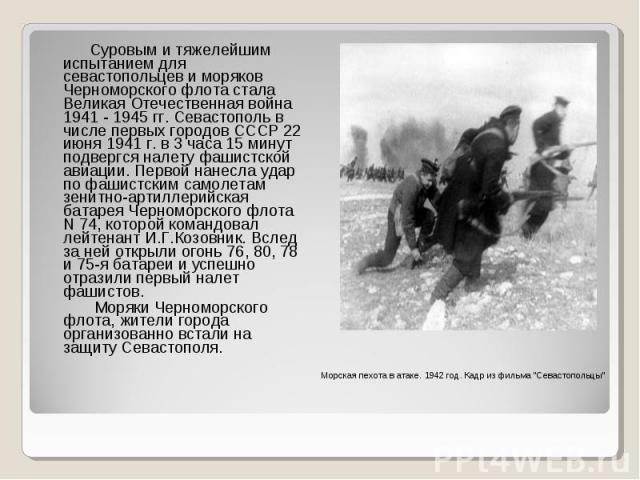 Суровым и тяжелейшим испытанием для севастопольцев и моряков Черноморского флота стала Великая Отечественная война 1941 - 1945 гг. Севастополь в числе первых городов СССР 22 июня 1941 г. в 3 часа 15 минут подвергся налету фашистской авиации. Первой …