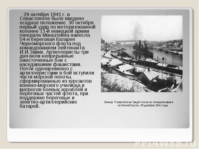 29 октября 1941 г. в Севастополе было введено осадное положение. 30 октября первый удар по моторизованной колонне 11-й немецкой армии генерала Манштейна нанесла 54-я береговая батарея Черноморского флота под командованием лейтенанта И.И.Заики. Артил…