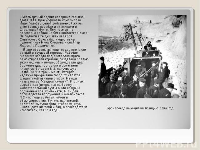 Бессмертный подвиг совершил гарнизон дзота N 11. Краснофлотец комсомолец Иван Голубец ценой собственной жизни спас боевые корабли и их экипажи в Стрелецкой бухте. Ему посмертно присвоено звание Героя Советского Союза. За подвиги в те дни звания Геро…