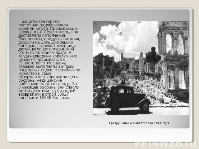 Защитников города постоянно поддерживали корабли флота. Прорываясь в осажденный Севастополь, они доставляли пополнения, боеприпасы, продукты питания, увозили на Большую землю раненых, стариков, женщин и детей, вели артиллерийский огонь по позициям в…