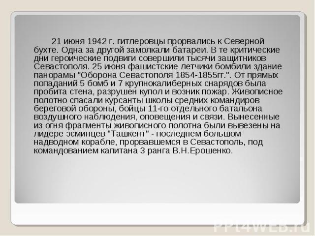 """21 июня 1942 г. гитлеровцы прорвались к Северной бухте. Одна за другой замолкали батареи. В те критические дни героические подвиги совершили тысячи защитников Севастополя. 25 июня фашистские летчики бомбили здание панорамы """"Оборона Севастополя …"""