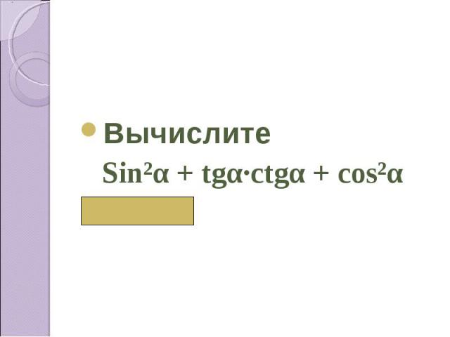 Вычислите Sin²α + tgα∙сtgα + cos²α ( 2)