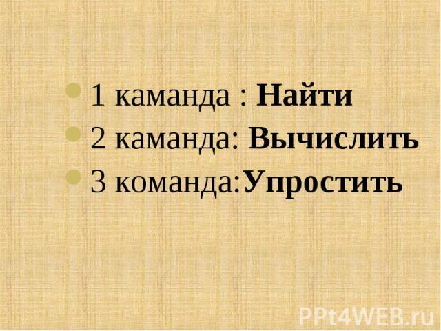 1 каманда : Найти 1 каманда : Найти 2 каманда: Вычислить 3 команда:Упростить