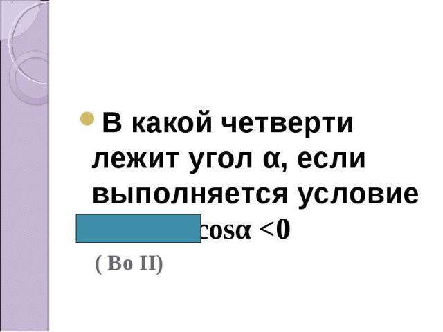 В какой четверти лежит угол α, если выполняется условие Sinα>0, cosα <0 ( Во II)