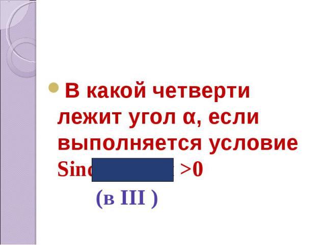В какой четверти лежит угол α, если выполняется условие Sinα < 0, tgα >0 (в III )