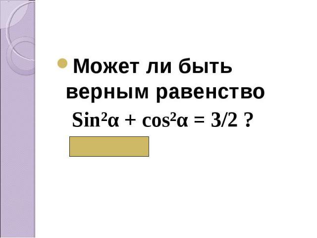 Может ли быть верным равенство Может ли быть верным равенство Sin²α + cos²α = 3/2 ? ( Нет)
