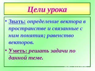 Цели урока Знать: определение вектора в пространстве и связанные с ним понятия;