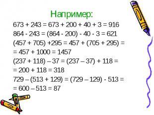 Например: 673 + 243 = 673 + 200 + 40 + 3 = 916 864 - 243 = (864 - 200) - 40 - 3
