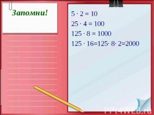 Запомни! 5 · 2 = 10 25 · 4 = 100 125 · 8 = 1000 125 · 16=125· 8· 2=2000