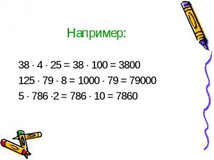 Например: 38 · 4 · 25 = 38 · 100 = 3800 125 · 79 · 8 = 1000 · 79 = 79000 5 · 786