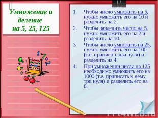 Умножение и деление на 5, 25, 125 Чтобы число умножить на 5, нужно умножить его