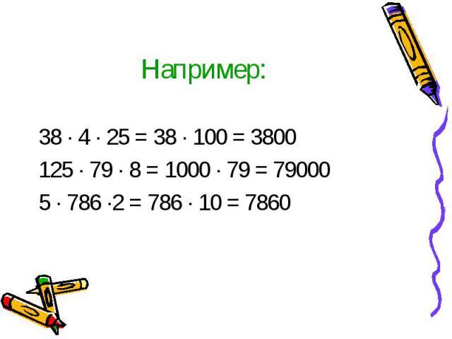 Например: 38 · 4 · 25 = 38 · 100 = 3800 125 · 79 · 8 = 1000 · 79 = 79000 5 · 786 ·2 = 786 · 10 = 7860