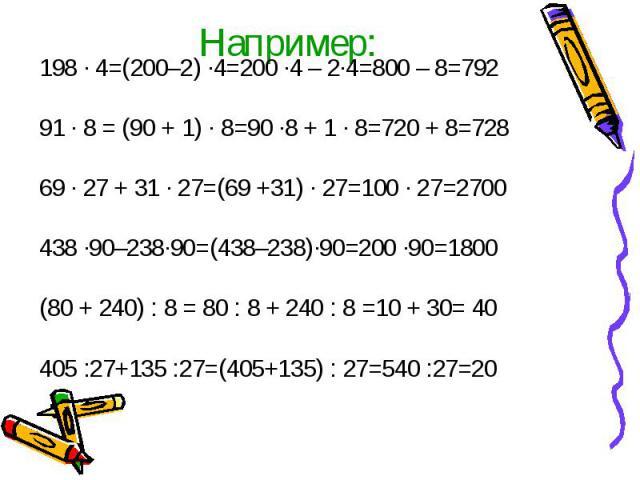 Например: 198 · 4=(200–2) ·4=200 ·4 – 2·4=800 – 8=792 91 · 8 = (90 + 1) · 8=90 ·8 + 1 · 8=720 + 8=728 69 · 27 + 31 · 27=(69 +31) · 27=100 · 27=2700 438 ·90–238·90=(438–238)·90=200 ·90=1800 (80 + 240) : 8 = 80 : 8 + 240 : 8 =10 + 30= 40 405 :27+135 :…