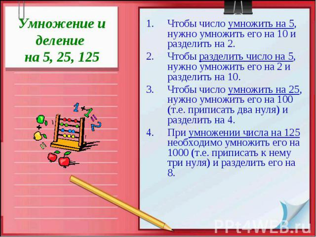 Умножение и деление на 5, 25, 125 Чтобы число умножить на 5, нужно умножить его на 10 и разделить на 2. Чтобы разделить число на 5, нужно умножить его на 2 и разделить на 10. Чтобы число умножить на 25, нужно умножить его на 100 (т.е. приписать два …