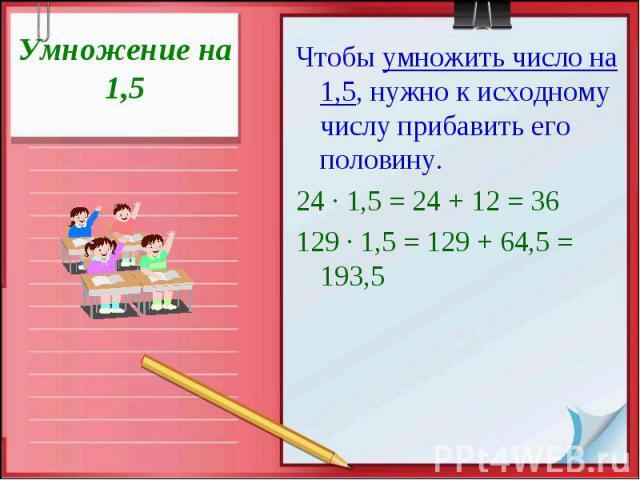 Умножение на 1,5 Чтобы умножить число на 1,5, нужно к исходному числу прибавить его половину. 24 · 1,5 = 24 + 12 = 36 129 · 1,5 = 129 + 64,5 = 193,5
