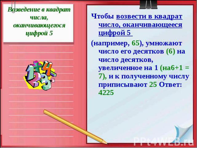 Возведение в квадрат числа, оканчивающегося цифрой 5 Чтобы возвести в квадрат число, оканчивающееся цифрой 5 (например, 65), умножают число его десятков (6) на число десятков, увеличенное на 1 (на6+1 = 7), и к полученному числу приписывают 25 Ответ: 4225
