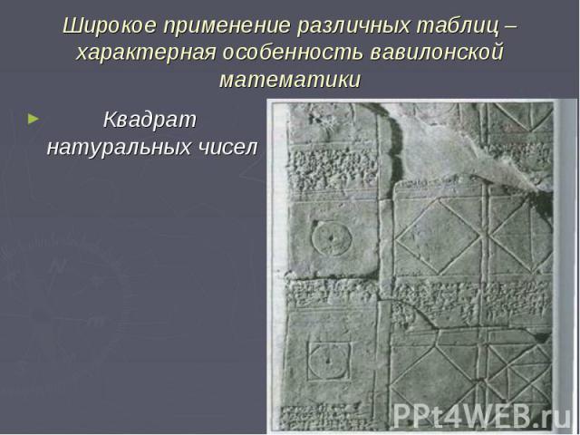 Широкое применение различных таблиц – характерная особенность вавилонской математики Квадрат натуральных чисел