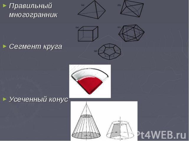 Правильный многогранник Правильный многогранник Сегмент круга Усеченный конус