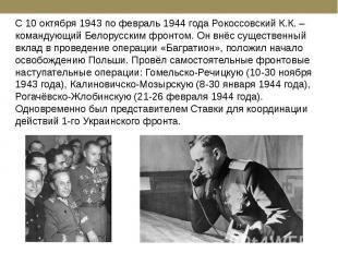 С 10 октября 1943 по февраль 1944 года Рокоссовский К.К. – командующий Белорусск