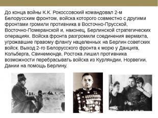 До конца войны К.К. Рокоссовский командовал 2-м Белорусским фронтом, войска кото