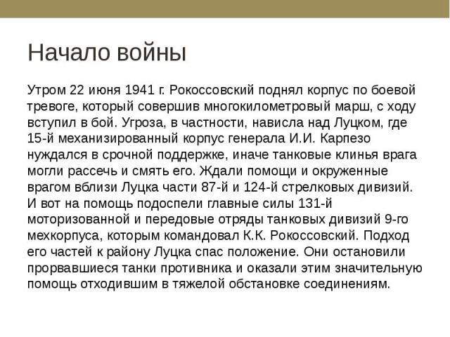 Начало войны Утром 22 июня 1941 г. Рокоссовский поднял корпус по боевой тревоге, который совершив многокилометровый марш, с ходу вступил в бой. Угроза, в частности, нависла над Луцком, где 15-й механизированный корпус генерала И.И. Карпезо нуждался …