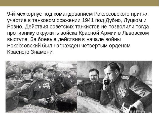 9-й мехкорпус под командованием Рокоссовского принял участие в танковом сражении 1941 под Дубно, Луцком и Ровно. Действия советских танкистов не позволили тогда противнику окружить войска Красной Армии в Львовском выступе. За боевые действия в начал…