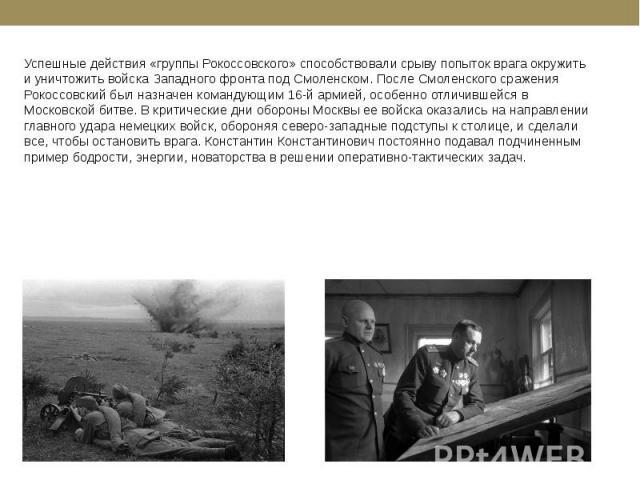 Успешные действия «группы Рокоссовского» способствовали срыву попыток врага окружить и уничтожить войска Западного фронта под Смоленском. После Смоленского сражения Рокоссовский был назначен командующим 16-й армией, особенно отличившейся в Московско…