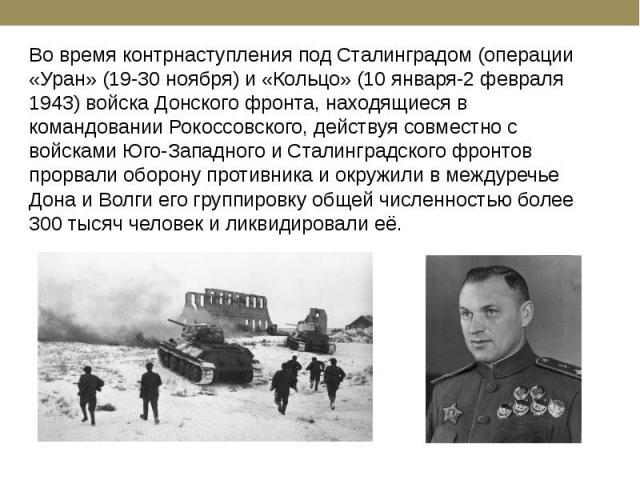 Во время контрнаступления под Сталинградом (операции «Уран» (19-30 ноября) и «Кольцо» (10 января-2 февраля 1943) войска Донского фронта, находящиеся в командовании Рокоссовского, действуя совместно с войсками Юго-Западного и Сталинградского фронтов …