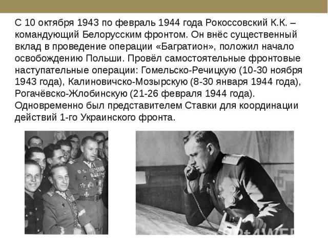 С 10 октября 1943 по февраль 1944 года Рокоссовский К.К. – командующий Белорусским фронтом. Он внёс существенный вклад в проведение операции «Багратион», положил начало освобождению Польши. Провёл самостоятельные фронтовые наступательные операции: Г…