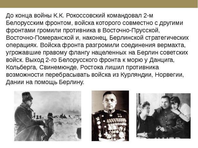 До конца войны К.К. Рокоссовский командовал 2-м Белорусским фронтом, войска которого совместно с другими фронтами громили противника в Восточно-Прусской, Восточно-Померанской и, наконец, Берлинской стратегических операциях. Войска фронта разгромили …