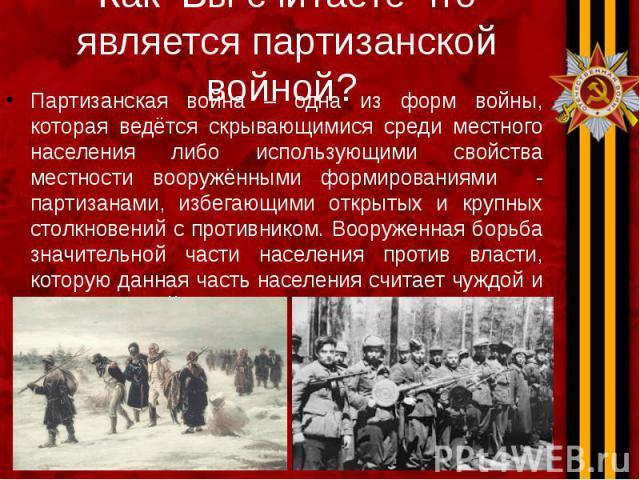 Как Вы считаете что является партизанской войной? Партизанская война – одна из форм войны, которая ведётся скрывающимися среди местного населения либо использующими свойства местности вооружёнными формированиями - партизанами, избегающими открытых и…