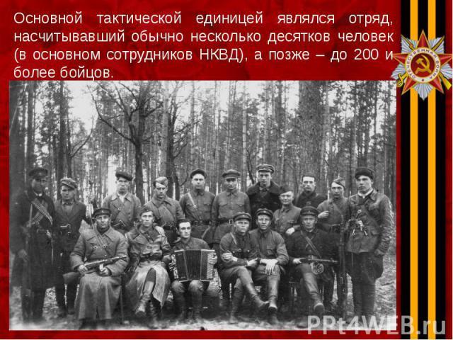 Основной тактической единицей являлся отряд, насчитывавший обычно несколько десятков человек (в основном сотрудников НКВД), а позже – до 200 и более бойцов. Основной тактической единицей являлся отряд, насчитывавший обычно несколько десятков человек…