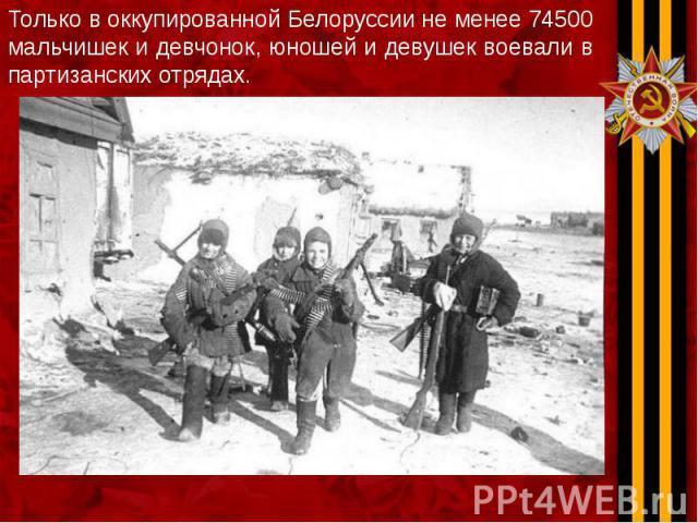 Только в оккупированной Белоруссии не менее 74500 мальчишек и девчонок, юношей и девушек воевали в партизанских отрядах. Только в оккупированной Белоруссии не менее 74500 мальчишек и девчонок, юношей и девушек воевали в партизанских отрядах.