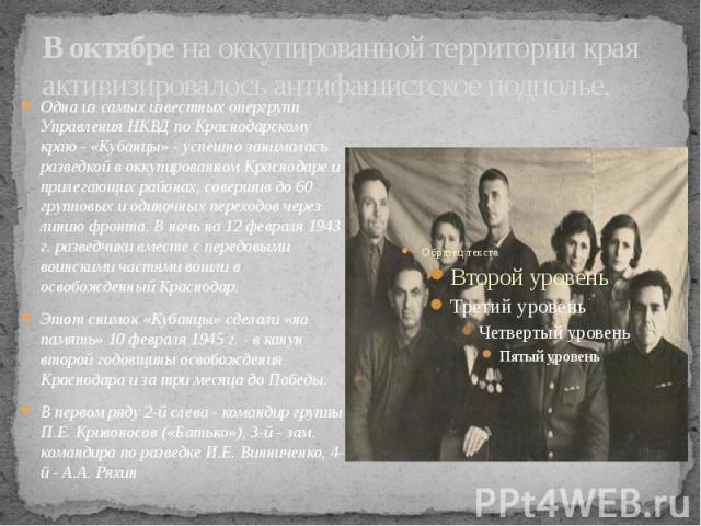 В октябрена оккупированной территории края активизировалось антифашистское подполье. Одна из самых известных опергрупп Управления НКВД по Краснодарскому краю - «Кубанцы» - успешно занималась разведкой в оккупированном Краснодаре и прилегающих …
